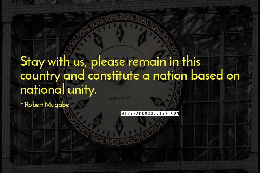 Robert Mugabe quotes: Stay with us, please remain in this country and constitute a nation based on national unity.