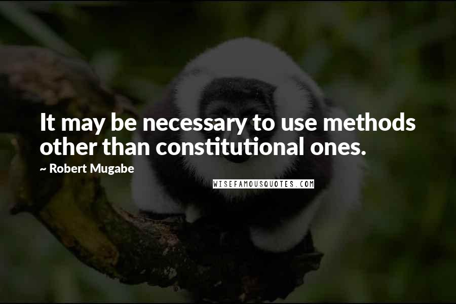 Robert Mugabe quotes: It may be necessary to use methods other than constitutional ones.