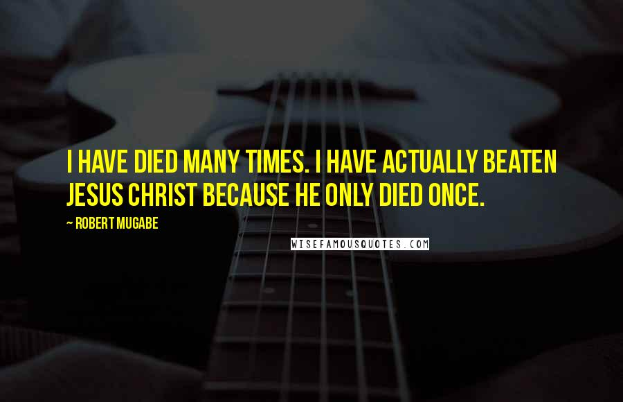 Robert Mugabe quotes: I have died many times. I have actually beaten Jesus Christ because he only died once.