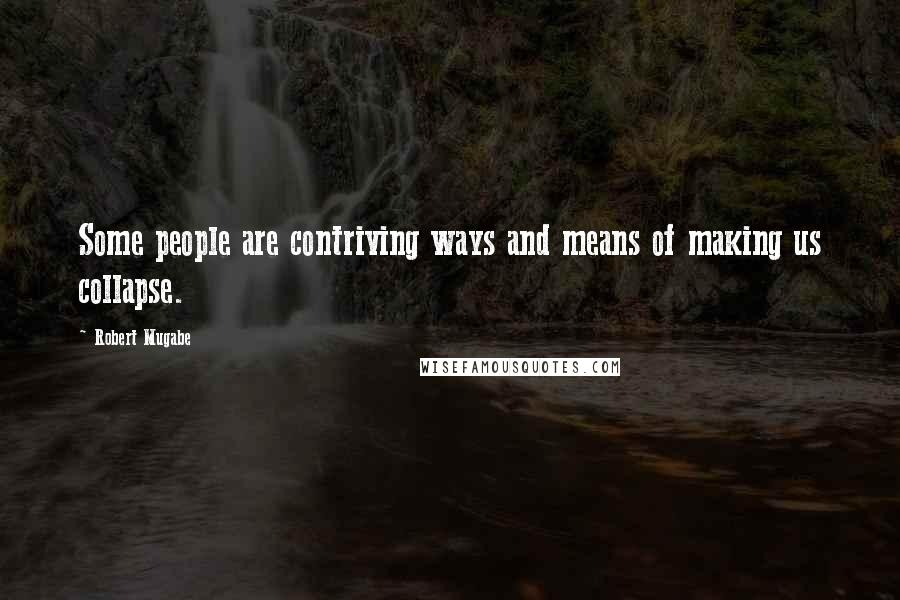 Robert Mugabe quotes: Some people are contriving ways and means of making us collapse.