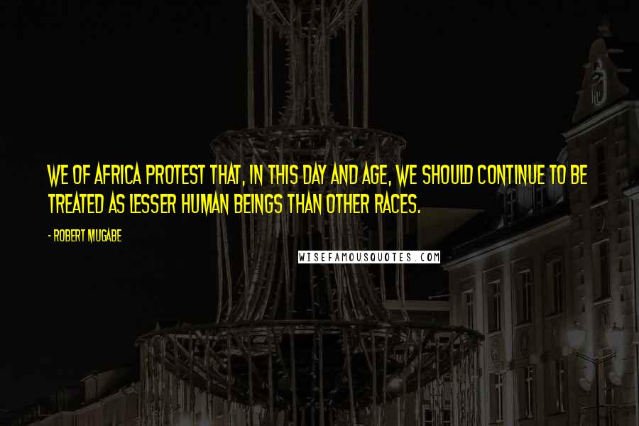 Robert Mugabe quotes: We of Africa protest that, in this day and age, we should continue to be treated as lesser human beings than other races.