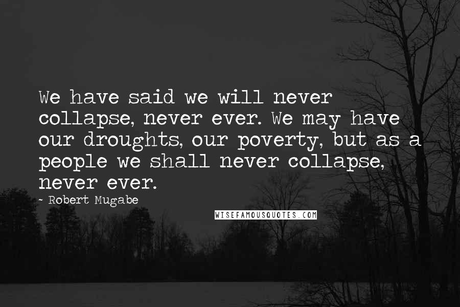 Robert Mugabe quotes: We have said we will never collapse, never ever. We may have our droughts, our poverty, but as a people we shall never collapse, never ever.