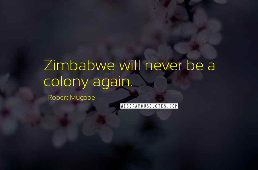 Robert Mugabe quotes: Zimbabwe will never be a colony again.