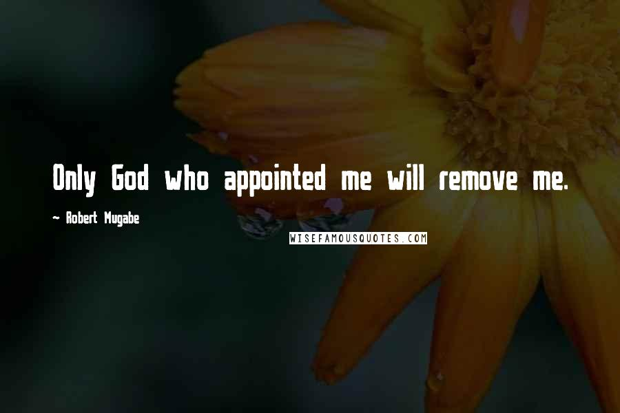 Robert Mugabe quotes: Only God who appointed me will remove me.