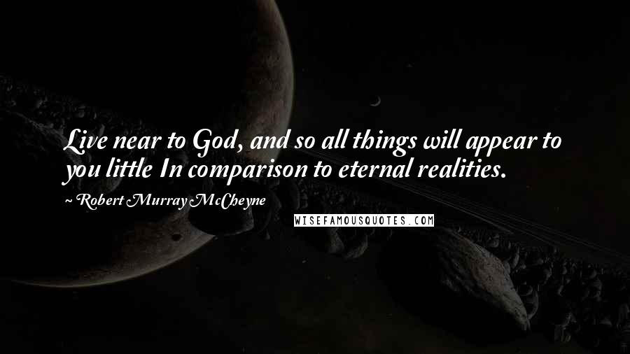 Robert Murray McCheyne quotes: Live near to God, and so all things will appear to you little In comparison to eternal realities.