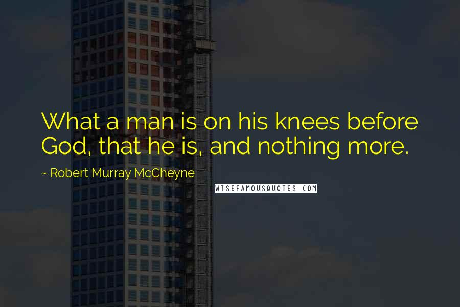 Robert Murray McCheyne quotes: What a man is on his knees before God, that he is, and nothing more.