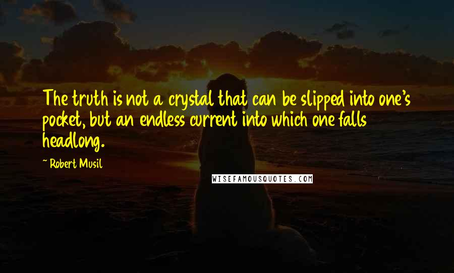 Robert Musil quotes: The truth is not a crystal that can be slipped into one's pocket, but an endless current into which one falls headlong.