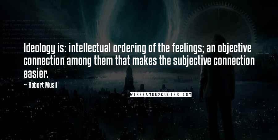Robert Musil quotes: Ideology is: intellectual ordering of the feelings; an objective connection among them that makes the subjective connection easier.
