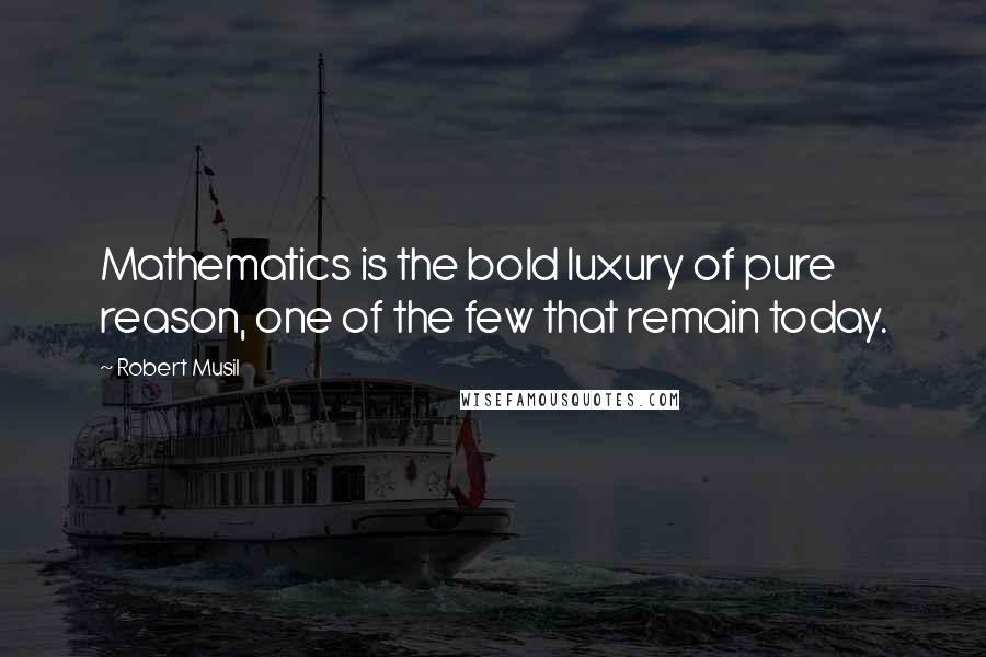 Robert Musil quotes: Mathematics is the bold luxury of pure reason, one of the few that remain today.