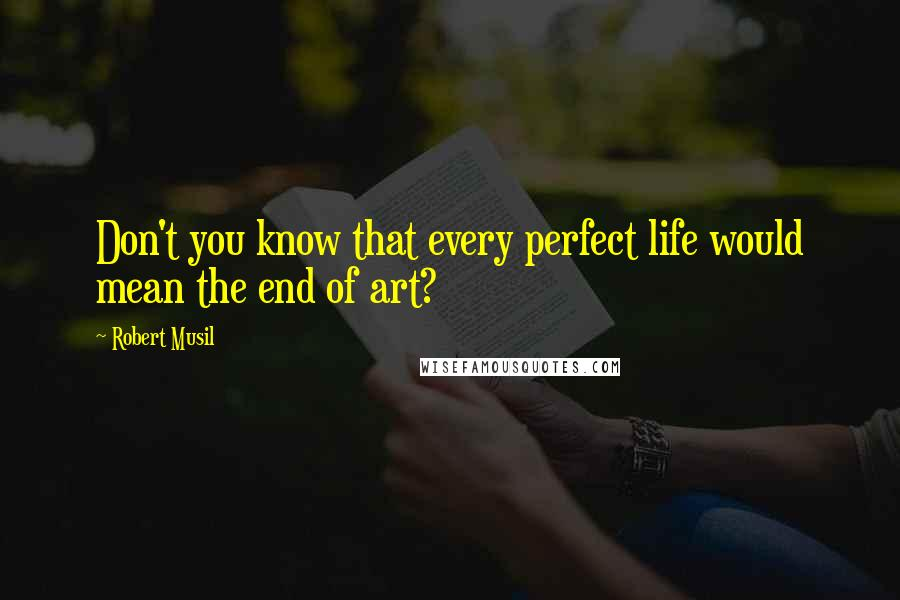 Robert Musil quotes: Don't you know that every perfect life would mean the end of art?