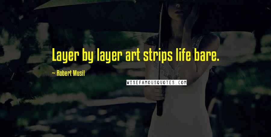 Robert Musil quotes: Layer by layer art strips life bare.