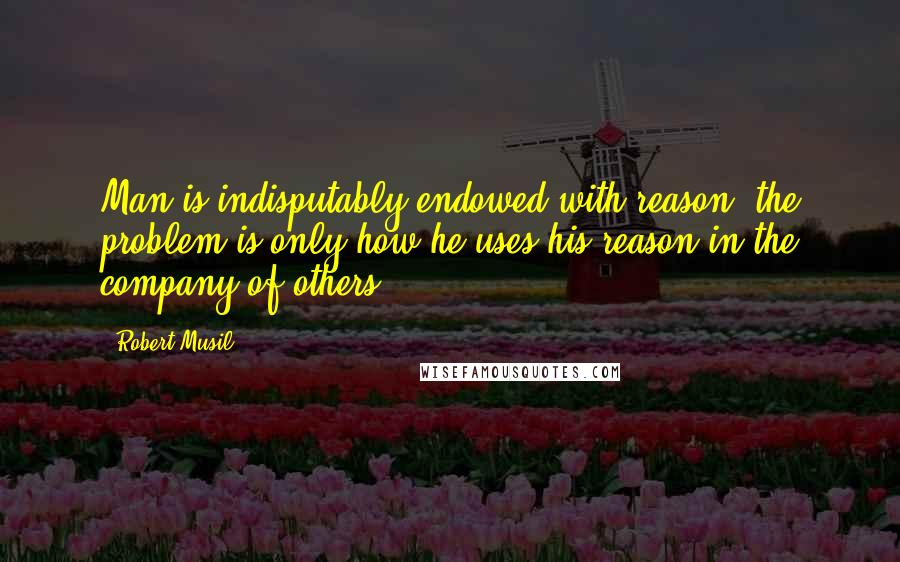 Robert Musil quotes: Man is indisputably endowed with reason; the problem is only how he uses his reason in the company of others.