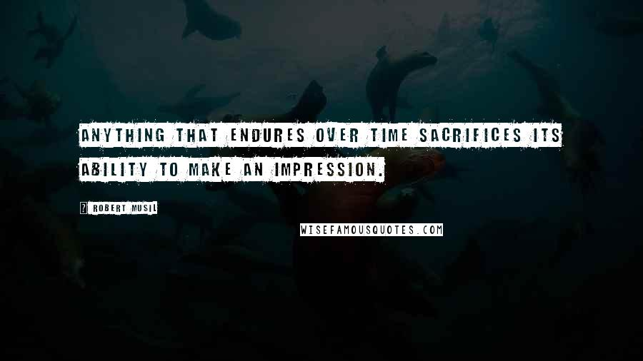 Robert Musil quotes: Anything that endures over time sacrifices its ability to make an impression.