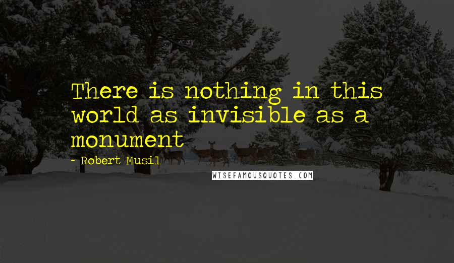 Robert Musil quotes: There is nothing in this world as invisible as a monument