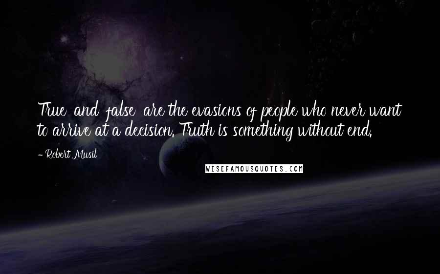 Robert Musil quotes: True' and 'false' are the evasions of people who never want to arrive at a decision. Truth is something without end.