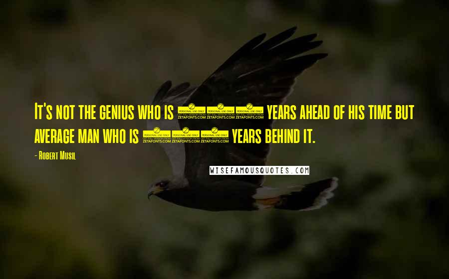 Robert Musil quotes: It's not the genius who is 100 years ahead of his time but average man who is 100 years behind it.