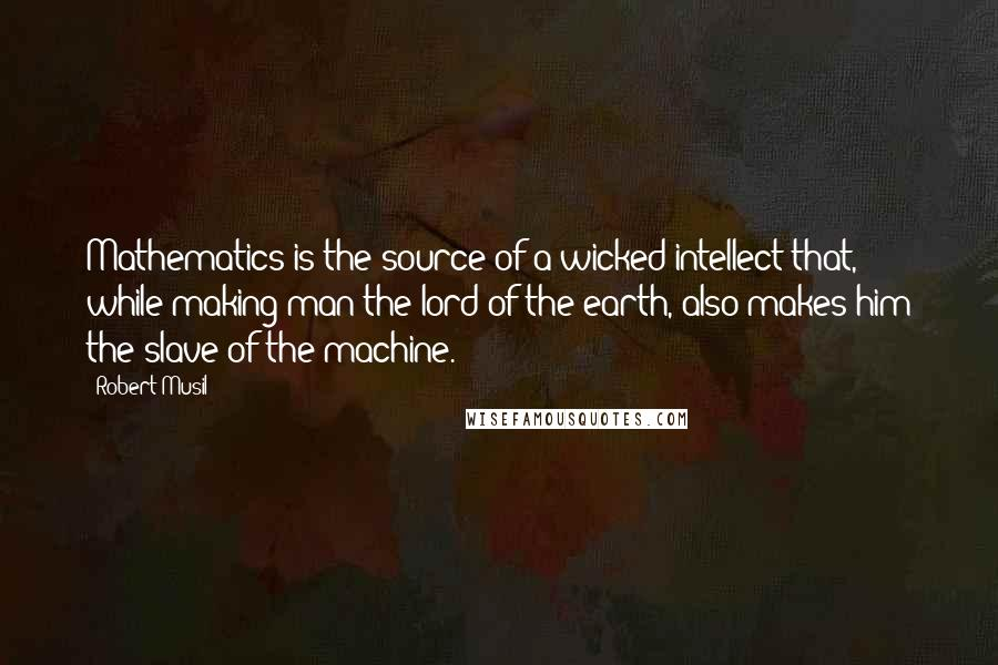 Robert Musil quotes: Mathematics is the source of a wicked intellect that, while making man the lord of the earth, also makes him the slave of the machine.
