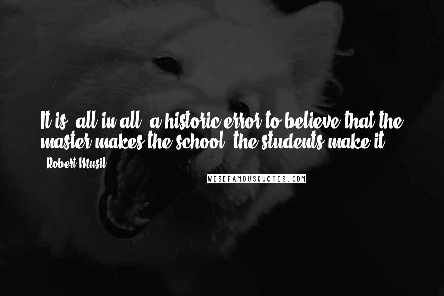Robert Musil quotes: It is, all in all, a historic error to believe that the master makes the school; the students make it!