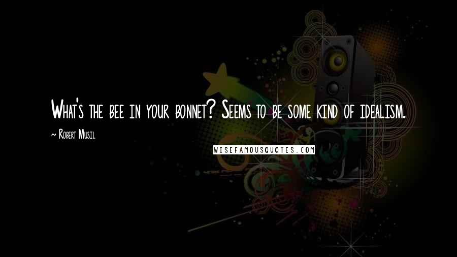 Robert Musil quotes: What's the bee in your bonnet? Seems to be some kind of idealism.