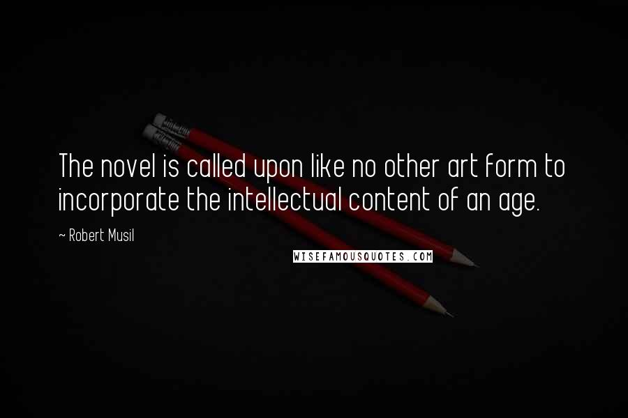 Robert Musil quotes: The novel is called upon like no other art form to incorporate the intellectual content of an age.
