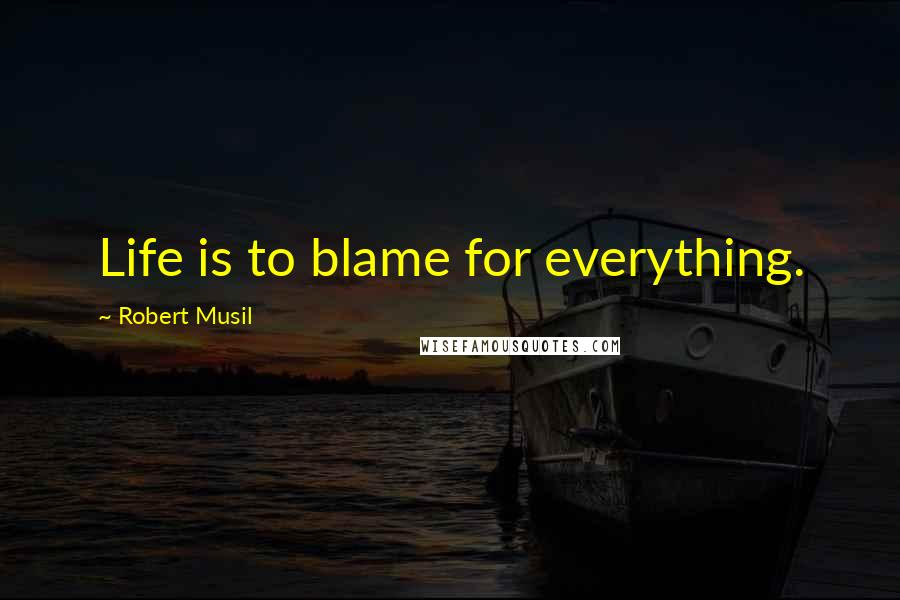 Robert Musil quotes: Life is to blame for everything.