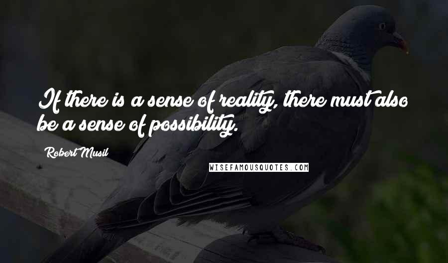 Robert Musil quotes: If there is a sense of reality, there must also be a sense of possibility.