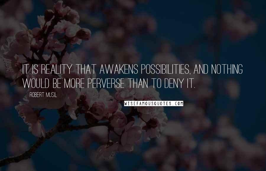 Robert Musil quotes: It is reality that awakens possibilities, and nothing would be more perverse than to deny it.