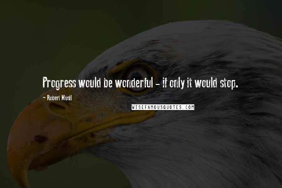 Robert Musil quotes: Progress would be wonderful - if only it would stop.