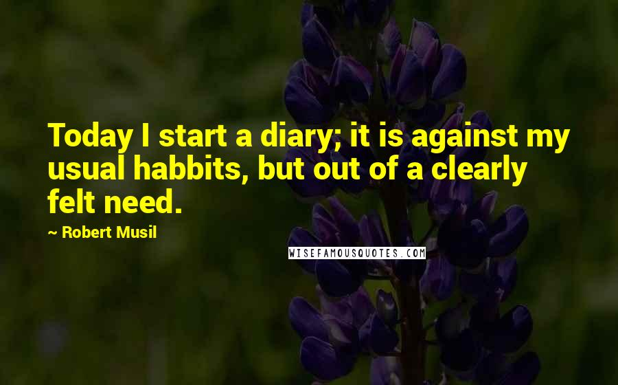Robert Musil quotes: Today I start a diary; it is against my usual habbits, but out of a clearly felt need.
