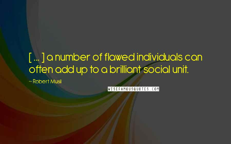 Robert Musil quotes: [ ... ] a number of flawed individuals can often add up to a brilliant social unit.