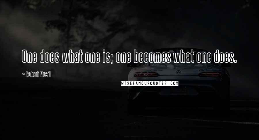 Robert Musil quotes: One does what one is; one becomes what one does.