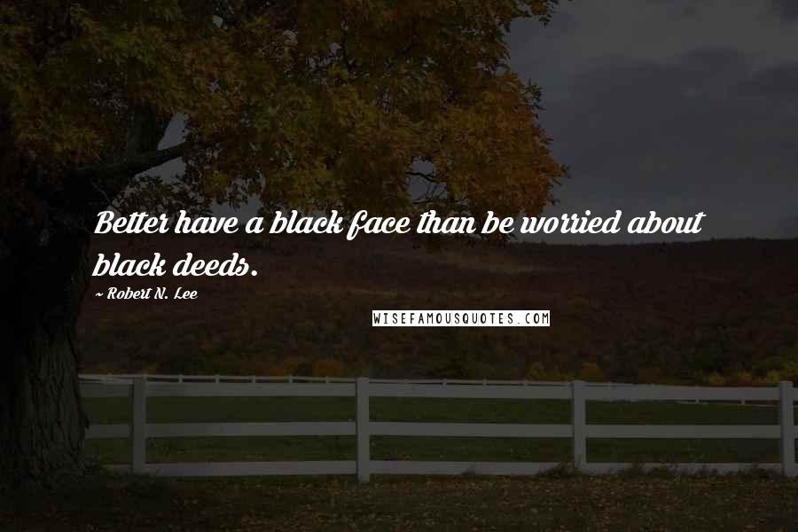 Robert N. Lee quotes: Better have a black face than be worried about black deeds.