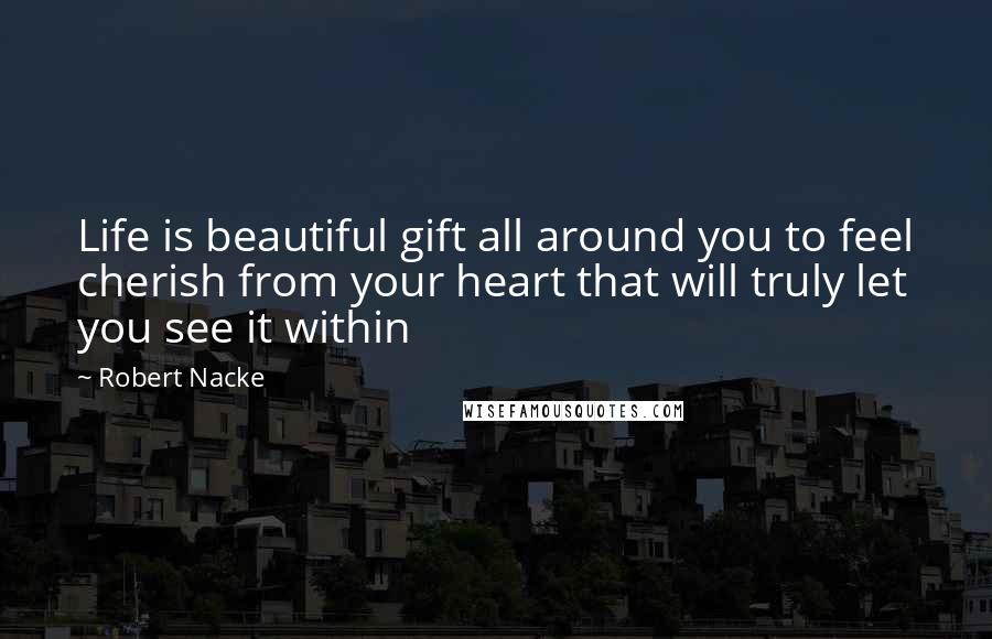 Robert Nacke quotes: Life is beautiful gift all around you to feel cherish from your heart that will truly let you see it within
