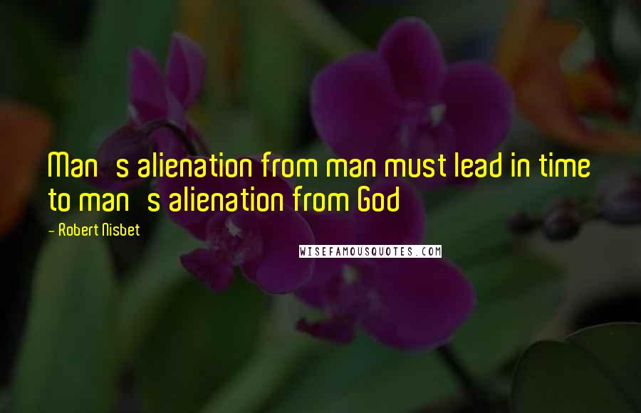 Robert Nisbet quotes: Man's alienation from man must lead in time to man's alienation from God