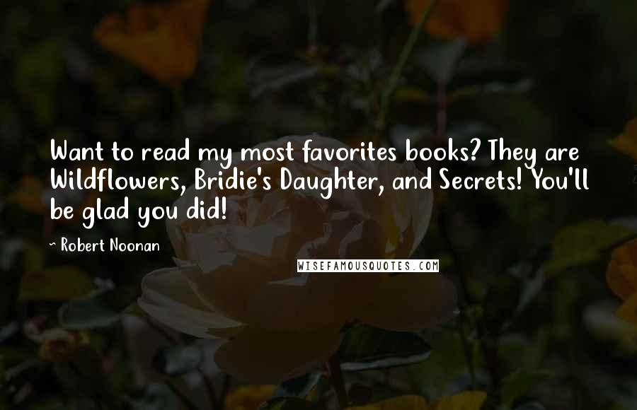 Robert Noonan quotes: Want to read my most favorites books? They are Wildflowers, Bridie's Daughter, and Secrets! You'll be glad you did!