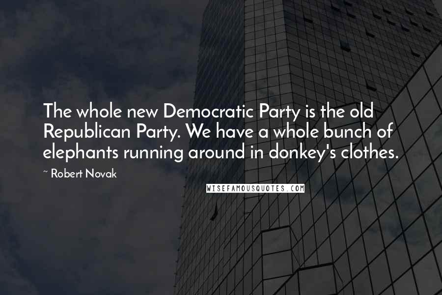 Robert Novak quotes: The whole new Democratic Party is the old Republican Party. We have a whole bunch of elephants running around in donkey's clothes.