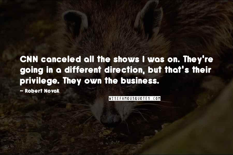 Robert Novak quotes: CNN canceled all the shows I was on. They're going in a different direction, but that's their privilege. They own the business.