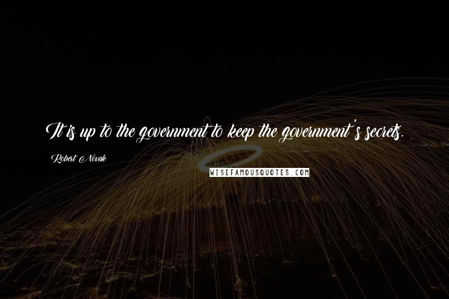 Robert Novak quotes: It is up to the government to keep the government's secrets.