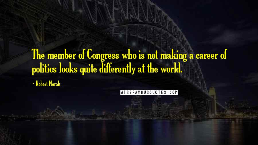 Robert Novak quotes: The member of Congress who is not making a career of politics looks quite differently at the world.