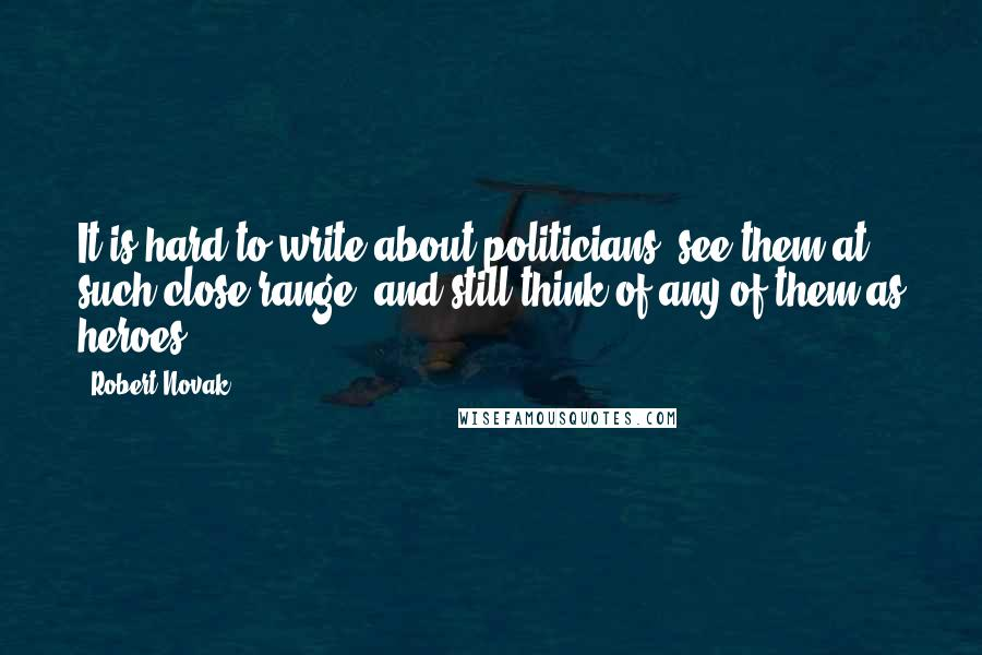 Robert Novak quotes: It is hard to write about politicians, see them at such close range, and still think of any of them as heroes.