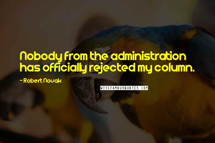 Robert Novak quotes: Nobody from the administration has officially rejected my column.