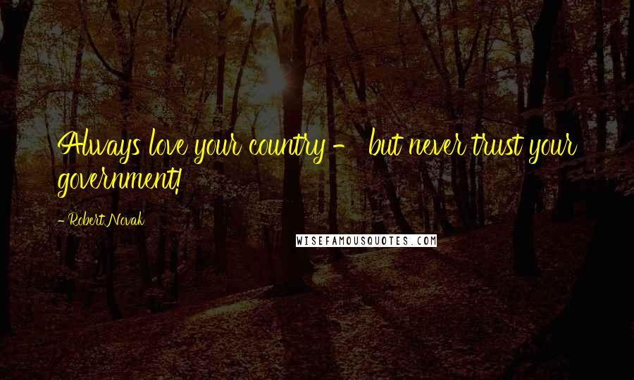 Robert Novak quotes: Always love your country - but never trust your government!