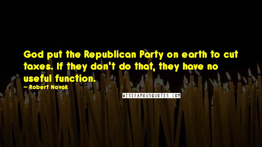 Robert Novak quotes: God put the Republican Party on earth to cut taxes. If they don't do that, they have no useful function.