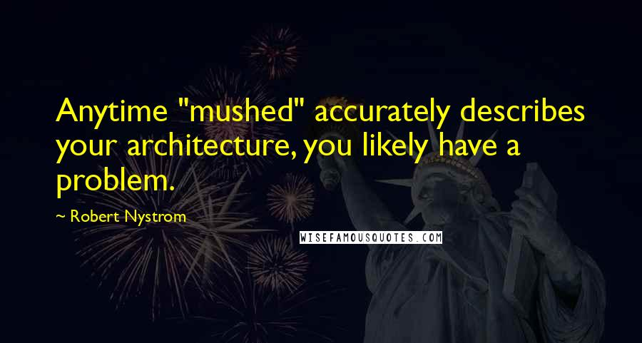 """Robert Nystrom quotes: Anytime """"mushed"""" accurately describes your architecture, you likely have a problem."""