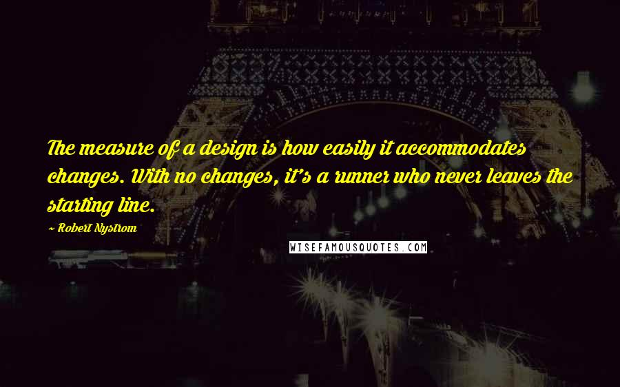 Robert Nystrom quotes: The measure of a design is how easily it accommodates changes. With no changes, it's a runner who never leaves the starting line.