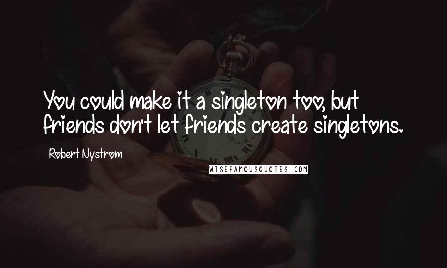Robert Nystrom quotes: You could make it a singleton too, but friends don't let friends create singletons.