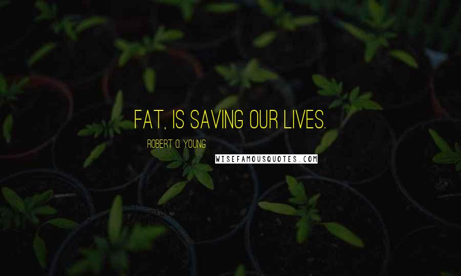 Robert O. Young quotes: Fat, Is saving our lives.