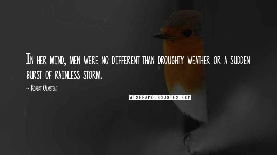 Robert Olmstead quotes: In her mind, men were no different than droughty weather or a sudden burst of rainless storm.