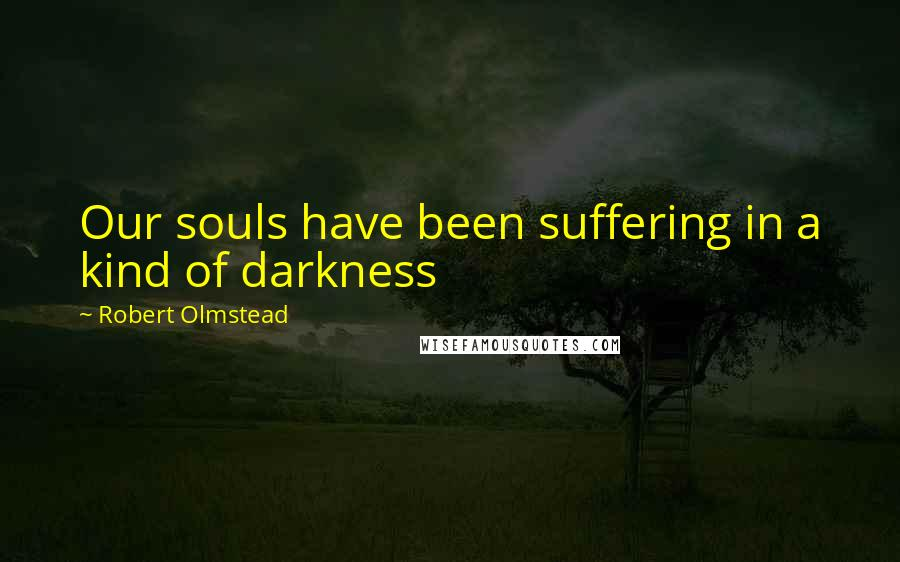 Robert Olmstead quotes: Our souls have been suffering in a kind of darkness