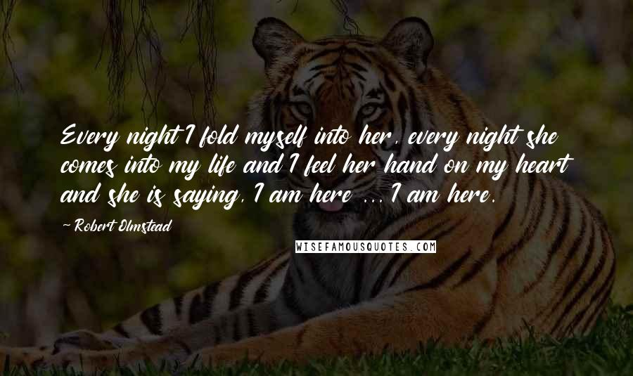 Robert Olmstead quotes: Every night I fold myself into her, every night she comes into my life and I feel her hand on my heart and she is saying, I am here ...